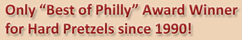 Only Best of Philly Award Winner for Hard Pretzels since 1990!